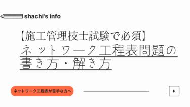 【施工管理技士試験で必須】ネットワーク工程表問題の書き方・解き方
